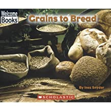 Grains To Bread (Welcome Books: How Things Are Made)