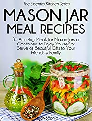 Mason Jar Meal Recipes: 30 Amazing Meals for Mason Jars or Containers to Enjoy Yourself or Serve as Beautiful Gifts to Your Friends and Family (The Essential Kitchen Series Book 19)