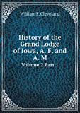 History of the Grand Lodge of Iowa, A. F. and A. M Volume 2 Part 1, William F. Cleveland, 5518676336