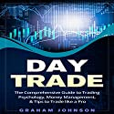 Day Trade: The Comprehensive Guide to Trading Psychology, Money Management, & Tips to Trade Like a Pro Audiobook by Graham Johnson Narrated by Arthur Rowan