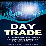 Day Trade: The Comprehensive Guide to Trading Psychology, Money Management, & Tips to Trade Like a Pro   Graham Johnson