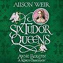 Six Tudor Queens: Anne Boleyn: A King's Obsession: Six Tudor Queens, Book 2 Hörbuch von Alison Weir Gesprochen von: Anna Bentinck