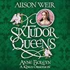 Six Tudor Queens: Anne Boleyn: A King's Obsession: Six Tudor Queens, Book 2 Audiobook by Alison Weir Narrated by Anna Bentinck