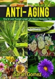 Anti-Aging: How to Look Younger, Longer with Natural Remedies and Tips (Youthful, Glowing, Vibrate Skin, Natural Ingredients,)