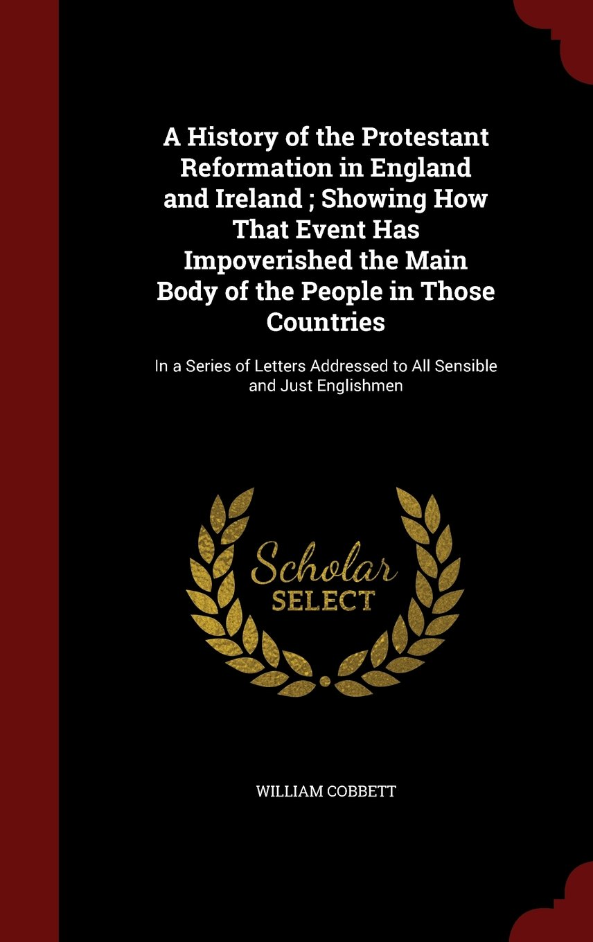 A History of the Protestant Reformation in England and Ireland ; Showing How That Event Has Impoverished the Main Body of the People in Those ... Addressed to All Sensible and Just Englishmen PDF