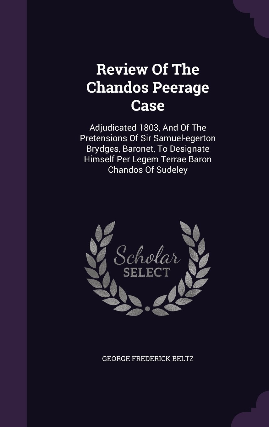 Read Online Review of the Chandos Peerage Case: Adjudicated 1803, and of the Pretensions of Sir Samuel-Egerton Brydges, Baronet, to Designate Himself Per Legem Terrae Baron Chandos of Sudeley PDF