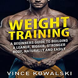 Weight Training: A Beginners Guide to Building a Leaner, Bigger, Stronger Body, Naturally and Easily: The Bigger Leaner Stronger Muscle Series, Book 1