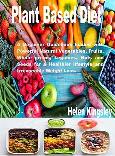 Plant Based Diet.: A Beginner Guidebook Loaded with Powerful Natural Vegetables, Fruits, whole grains, Legumes, Nuts and Seeds for a Healthier Lifestyle and Irrevocable Weight Loss. by Helen Kingsley