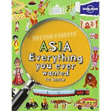 Not For Parents Asia: Everything You Ever Wanted to Know (Lonely Planet Kids)