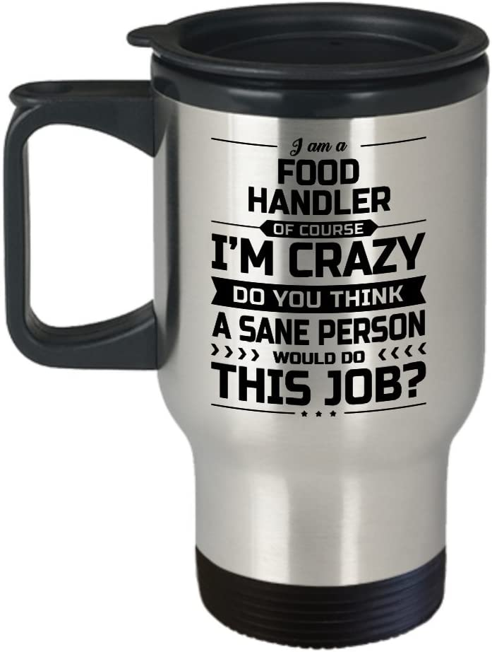 Food Handler Travel Mug - I'm Crazy Do You Think A Sane Person Would Do This Job - Funny Novelty Ceramic Coffee & Tea Cup Cool Gifts for Men or Women with Gift Box