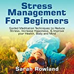 Stress Management for Beginners: Guided Meditation Techniques to Reduce Stress, Increase Happiness, & Improve Your Health, Body, and Mind | Sarah Rowland