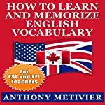 How to Learn and Memorize English Vocabulary Using a Memory Palace Specifically Designed for the English Language: Special Edition for ESL & EFL Teachers | Anthony Metivier