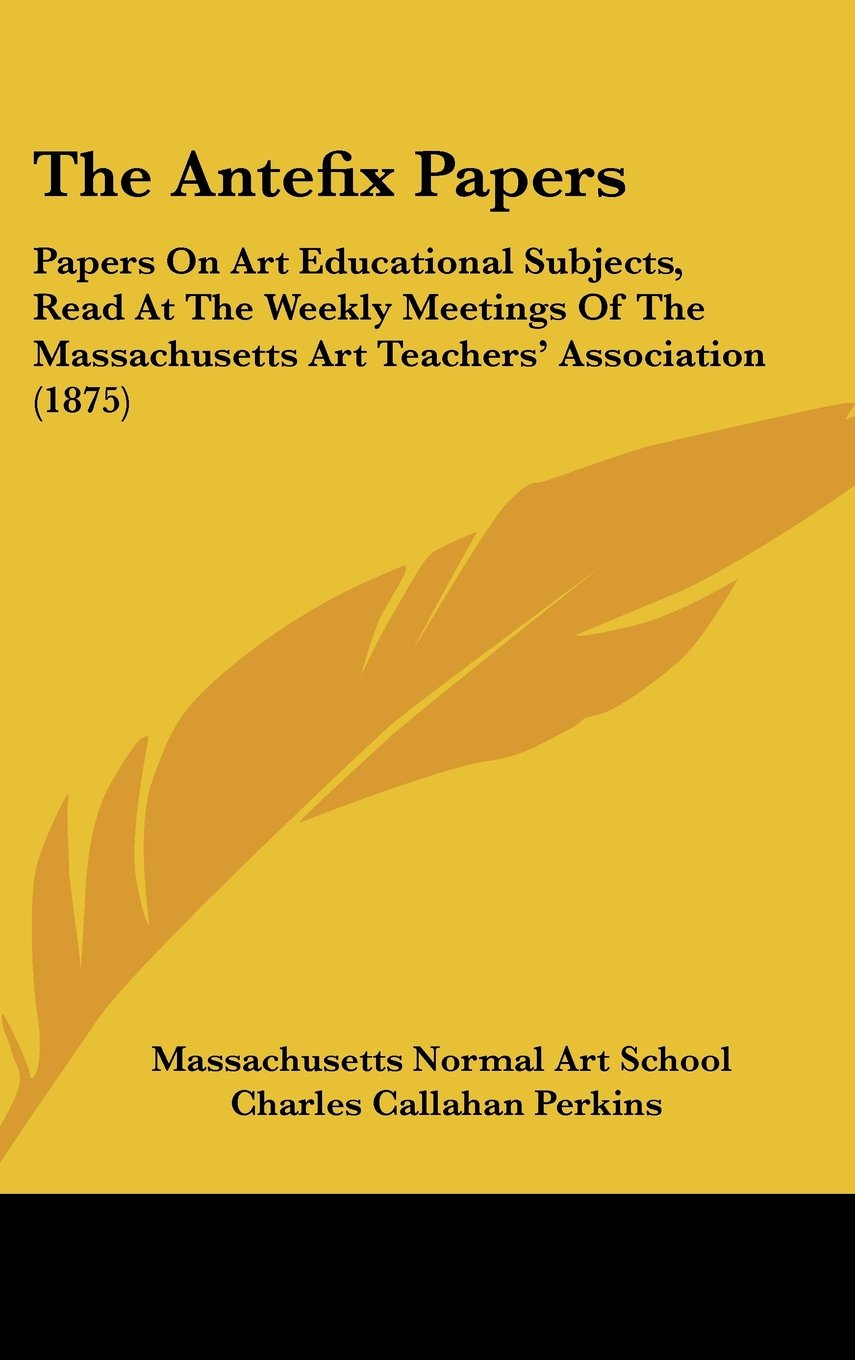 Download The Antefix Papers: Papers On Art Educational Subjects, Read At The Weekly Meetings Of The Massachusetts Art Teachers' Association (1875) pdf