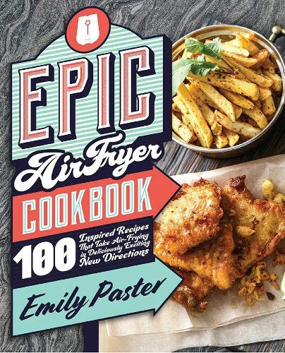 Epic Air Fryer Cookbook: 100 Inspired Recipes That Take Air-Frying in Deliciously Exciting New Directions by Emily Paster