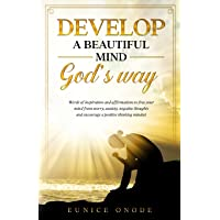 DEVELOP A BEAUTIFUL MIND GOD'S WAY: Words of Inspiration and Affirmations to Free Your Mind From Worry, Anxiety…