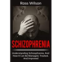 Schizophrenia: Understanding Schizophrenia, and how it can be managed, treated,...