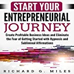Start Your Entrepreneurial Journey: Create Profitable Business Ideas and Eliminate the Fear of Getting Started with Hypnosis and Subliminal Affirmations | Richard G. Miles
