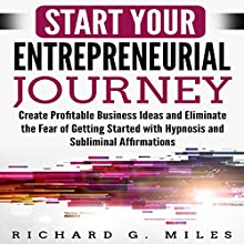 Start Your Entrepreneurial Journey: Create Profitable Business Ideas and Eliminate the Fear of Getting Started with Hypnosis and Subliminal Affirmations Speech by Richard G. Miles Narrated by Infinity Productions