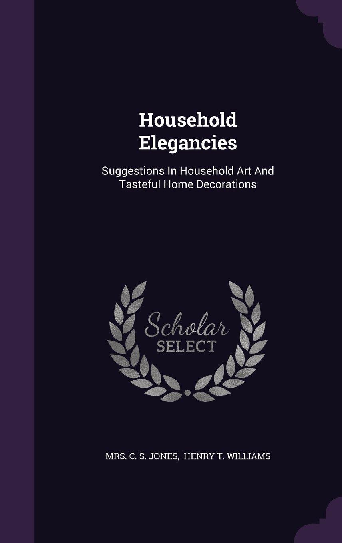 Household Elegancies: Suggestions In Household Art And Tasteful Home Decorations pdf epub