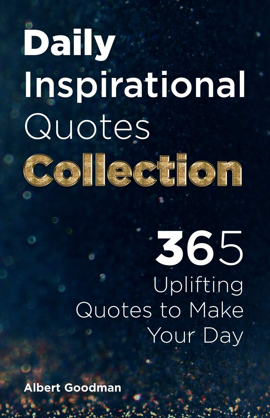 Amazon Com Daily Inspirational Quotes Collection 365 Uplifting Quotes To Make Your Day Inspirational And Motivational Quotes Collection 9798655121140 Goodman Albert Black Mark Books