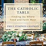 The Catholic Table: Finding Joy Where Food and Faith Meet | Emily Stimpson Chapman