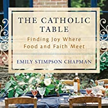 The Catholic Table: Finding Joy Where Food and Faith Meet | Livre audio Auteur(s) : Emily Stimpson Chapman Narrateur(s) : Emily Stimpson Chapman