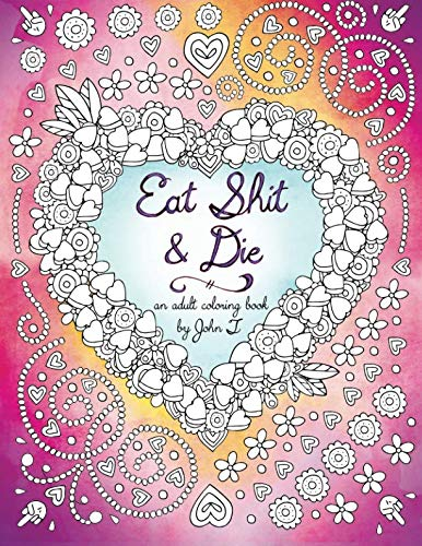 Eat Shit & Die: An adult coloring book to help you cope with those asshats who try to ruin your day.