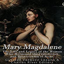 Mary Magdalene: The Life and Legacy of the Woman Who Witnessed the Crucifixion and Resurrection of Jesus Audiobook by Gustavo Vázquez Lozano, Charles River Editors Narrated by Jim D Johnston