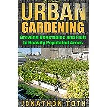 Gardening: Urban Gardening: Growing Vegetables and Fruit in Heavily Populated Areas (gardening, home garden, horticulture, garden, landscape, plants, raised garden)