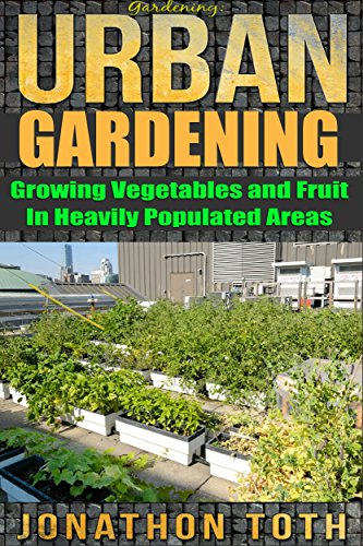 Gardening: Urban Gardening: Growing Vegetables and Fruit in Heavily Populated Areas (gardening, home garden, horticulture, garden, landscape, plants, raised garden) by [Toth, Jonathon]