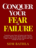 Conquer Your Fear of Failure: Transform your Fear of Failure into Fuel for Success, Rewire your Belief System, Learn to Trigger Action despite being Scared, and Take Charge of Your Life