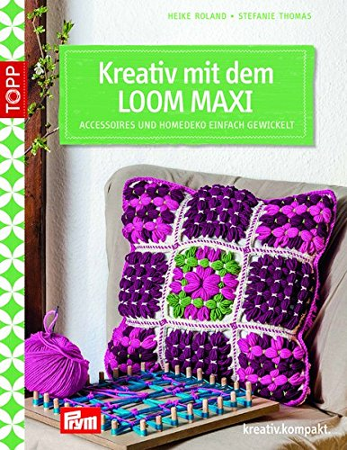 Kreativ mit dem LOOM MAXI: Accessoires und Homedeko einfach gewickelt (kreativ.kompakt.)