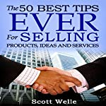 The 50 Best Tips Ever for Selling Products, Ideas, and Services | Scott Welle