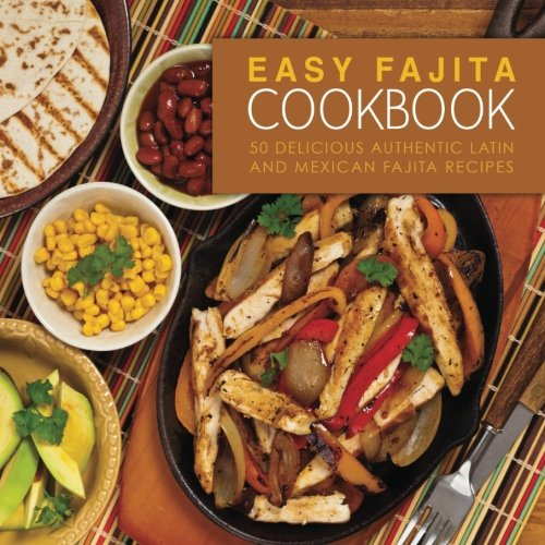 Easy Fajita Cookbook: 50 Delicious & Authentic Latin and Mexican Fajita Recipes