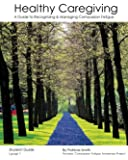 Healthy Caregiving: A Guide To Recognizing And Managing Compassion Fatigue - Student Guide Level 1
