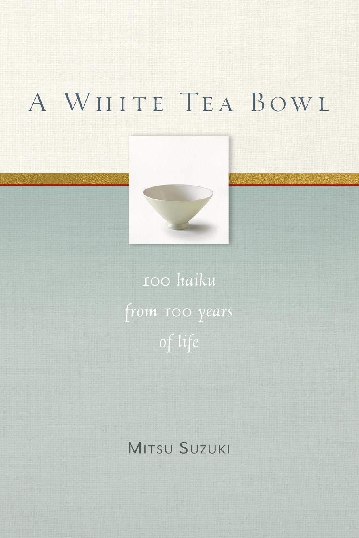 A White Tea Bowl: 100 Haiku from 100 Years of Life ebook