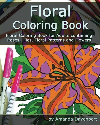 Floral Coloring Book: Floral Coloring Book for Adults containing Roses, lilies, Floral Patterns and Flowers (Adult Coloring Books) (Volume 4)