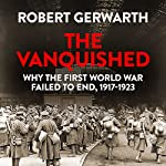 The Vanquished: Why the First World War Failed to End, 1917-1923 | Robert Gerwarth