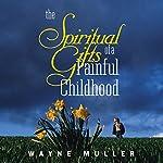 Spiritual Gifts of a Painful Childhood | Wayne Muller