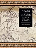 Death and the Classic Maya Kings (Linda Schele Series in Maya and Pre-columbian Studies)