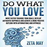 img - for Do What You Love: Move Faster Towards Your Goals, Develop Authentic Happiness, and Achieve a More Positive Outlook with Affirmations and Hypnosis book / textbook / text book