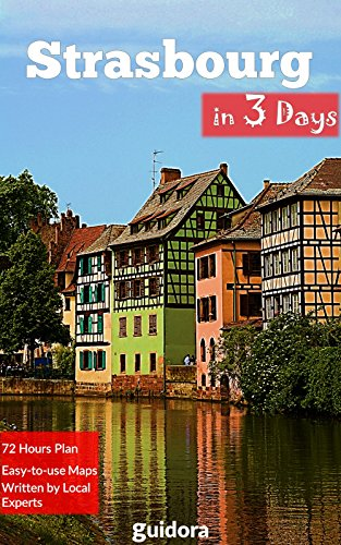 Strasbourg in 3 Days (Travel Guide 2019): Best Things to Do in Strasbourg, Alsace, France.: Includes a Detailed Itinerary, Online Google Maps, Local Experts' Tips to Save Time and Money.