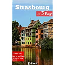 Strasbourg in 3 Days (Travel Guide 2018): Best Things to Do in Strasbourg, Alsace, France.: Includes a Detailed Itinerary, Online Google Maps, Local Experts' Tips to Save Time and Money.