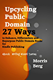 Upcycling Public Domain: 27 ways to enhance, differentiate and repurpose public domain books for Kindle publishing (eBook Writing Wizard Series)