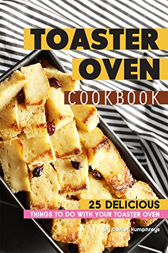 Toaster Oven Cookbook: 25 Delicious Things to do with your Toaster Oven by Daniel Humphreys