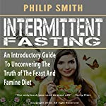 Intermittent Fasting: An Introductory Guide to Uncovering the Truth of the Feast and Famine Diet | Philip Smith