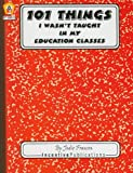 101 Things I Wasn't Taught in My Education Classes, Jodie Fransen, 0865305048