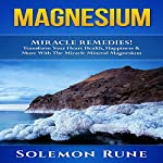 Magnesium Miracle Remedies!: Transform Your Heart Health, Happiness & More with the Miracle Mineral Magnesium | Solemon Rune