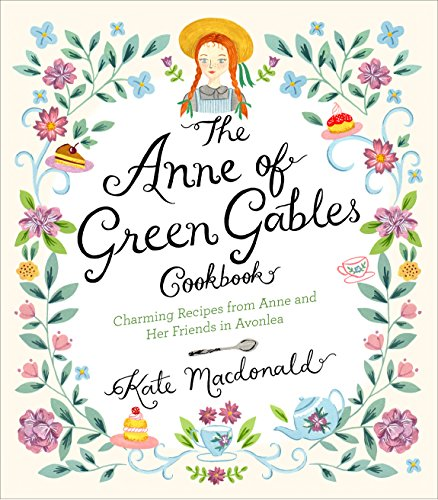 The Anne of Green Gables Cookbook: Charming Recipes from Anne and Her Friends in Avonlea (Kindred Dish)