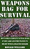 Weapons Bag For Survival: How To Build A Complete Tactical Go-Bag Of Guns, Ammo, And Other Weapons To Bug Out With In A Disaster Scenario
